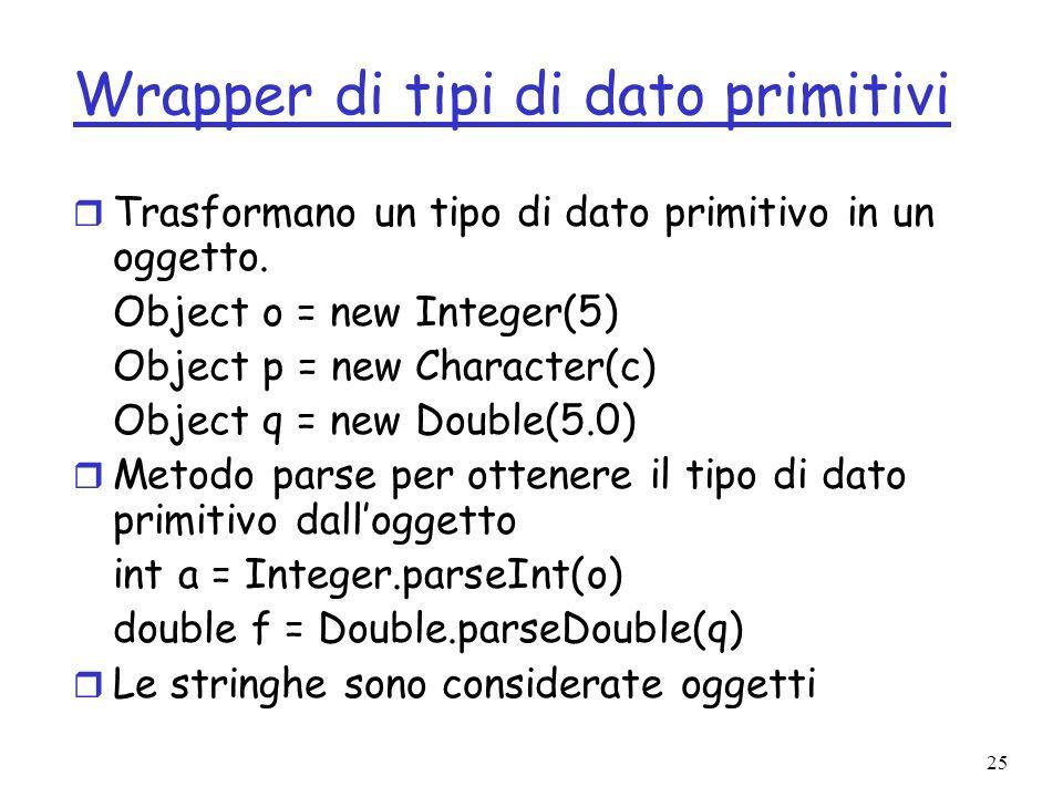 25 Wrapper di tipi di dato primitivi r Trasformano un tipo di dato primitivo in un oggetto.