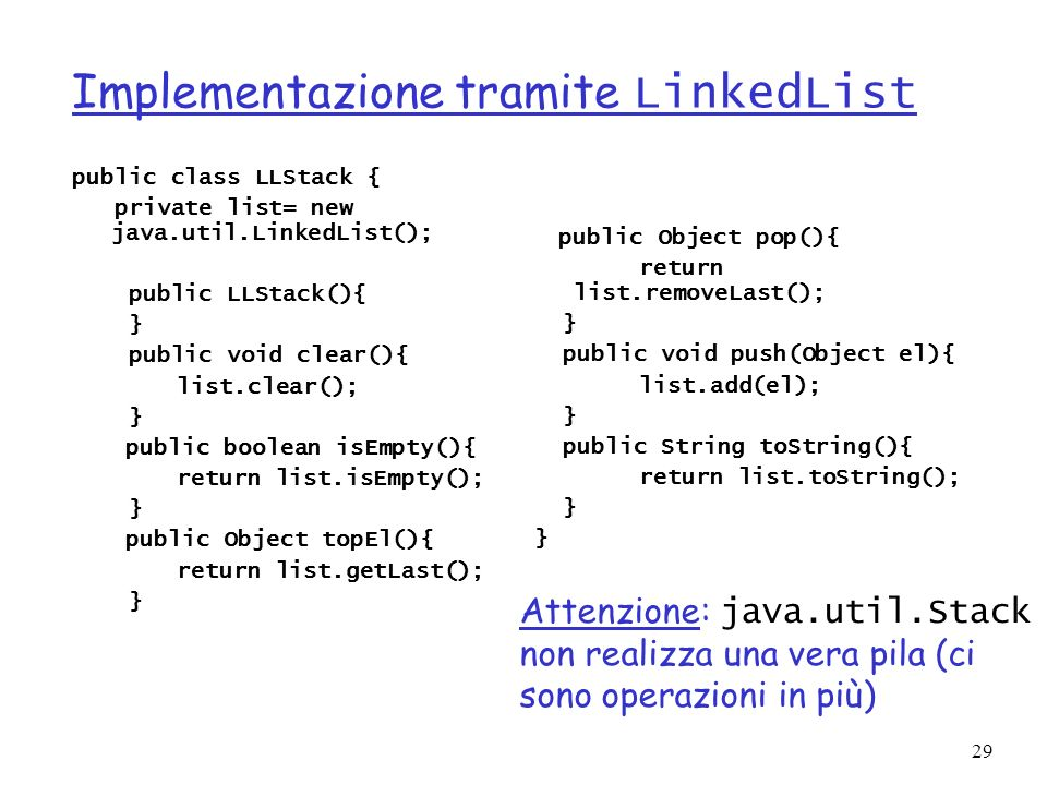 29 Implementazione tramite LinkedList public class LLStack { private list= new java.util.LinkedList(); public LLStack(){ } public void clear(){ list.c