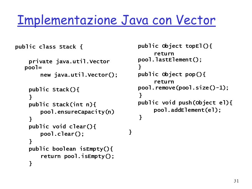 31 Implementazione Java con Vector public class Stack { private java.util.Vector pool= new java.util.Vector(); public Stack(){ } public Stack(int n){
