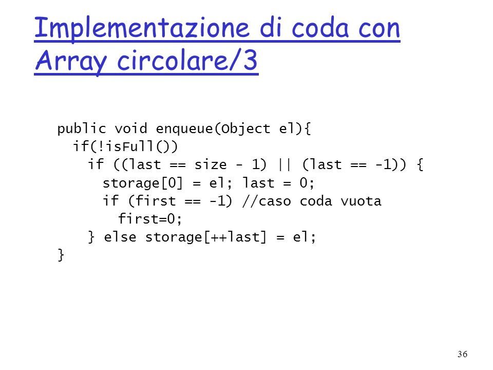36 Implementazione di coda con Array circolare/3 public void enqueue(Object el){ if(!isFull()) if ((last == size - 1) || (last == -1)) { storage[0] =