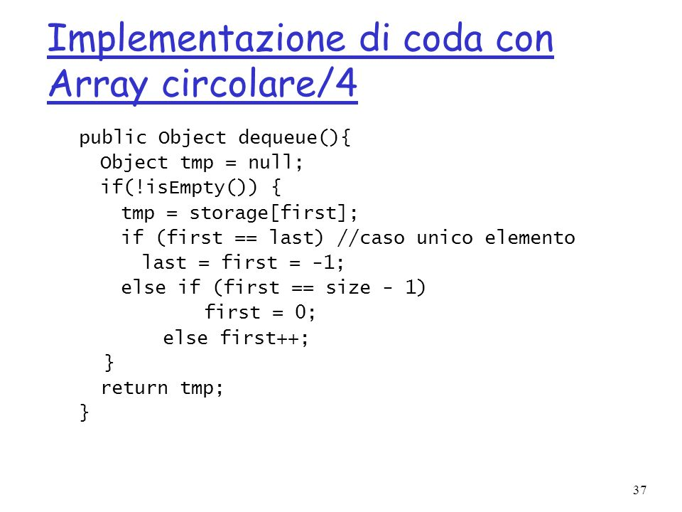 37 Implementazione di coda con Array circolare/4 public Object dequeue(){ Object tmp = null; if(!isEmpty()) { tmp = storage[first]; if (first == last)