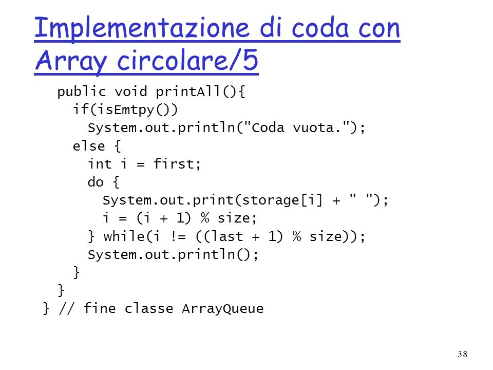 38 Implementazione di coda con Array circolare/5 public void printAll(){ if(isEmtpy()) System.out.println(