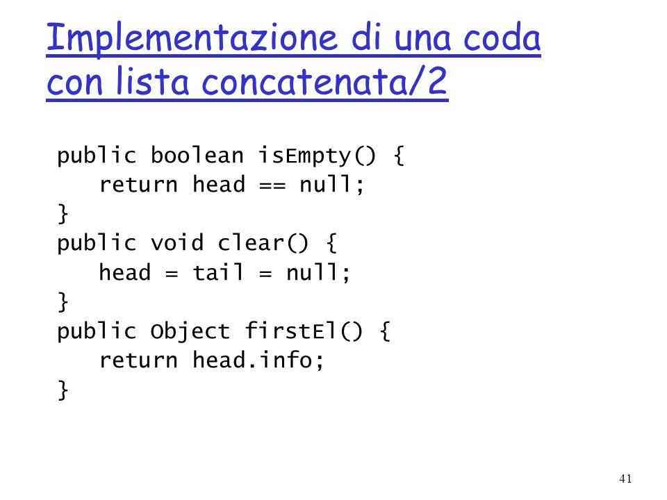 41 Implementazione di una coda con lista concatenata/2 public boolean isEmpty() { return head == null; } public void clear() { head = tail = null; } public Object firstEl() { return head.info; }