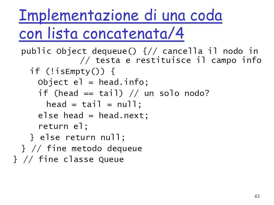 43 Implementazione di una coda con lista concatenata/4 public Object dequeue() {// cancella il nodo in // testa e restituisce il campo info if (!isEmpty()) { Object el = head.info; if (head == tail) // un solo nodo.