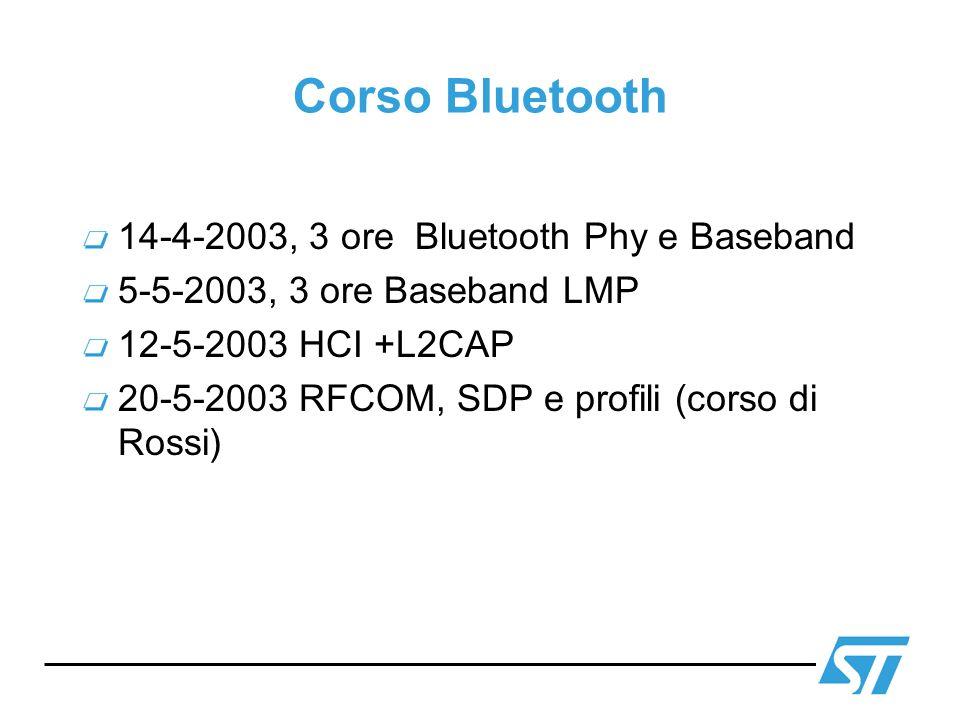 Corso Bluetooth 14-4-2003, 3 ore Bluetooth Phy e Baseband 5-5-2003, 3 ore Baseband LMP 12-5-2003 HCI +L2CAP 20-5-2003 RFCOM, SDP e profili (corso di R