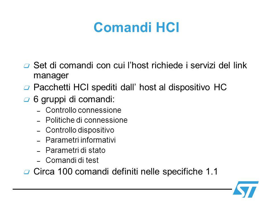 Controllo connessioni Comando HCI_Create_Connection (BD_ADDR,Packet_Type,Page_Scan_Repetition_Mode,Page_ Scan_Mode,Clock_Offset,Allow_Role_Switch) Evento Connection Complete (Status,Connection_Handle,BD_ADDR,Link_Type,Encryption_ Mode) Comando HCI_Disconnect (Connection_Handle,Reason) Evento Disconnection Complete (Status,Connection_Handle, Reason)