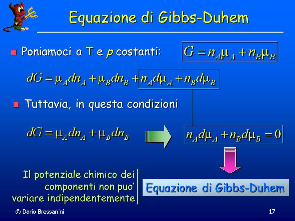 © Dario Bressanini17 Equazione di Gibbs-Duhem Poniamoci a T e p costanti: Poniamoci a T e p costanti: Tuttavia, in questa condizioni Tuttavia, in ques