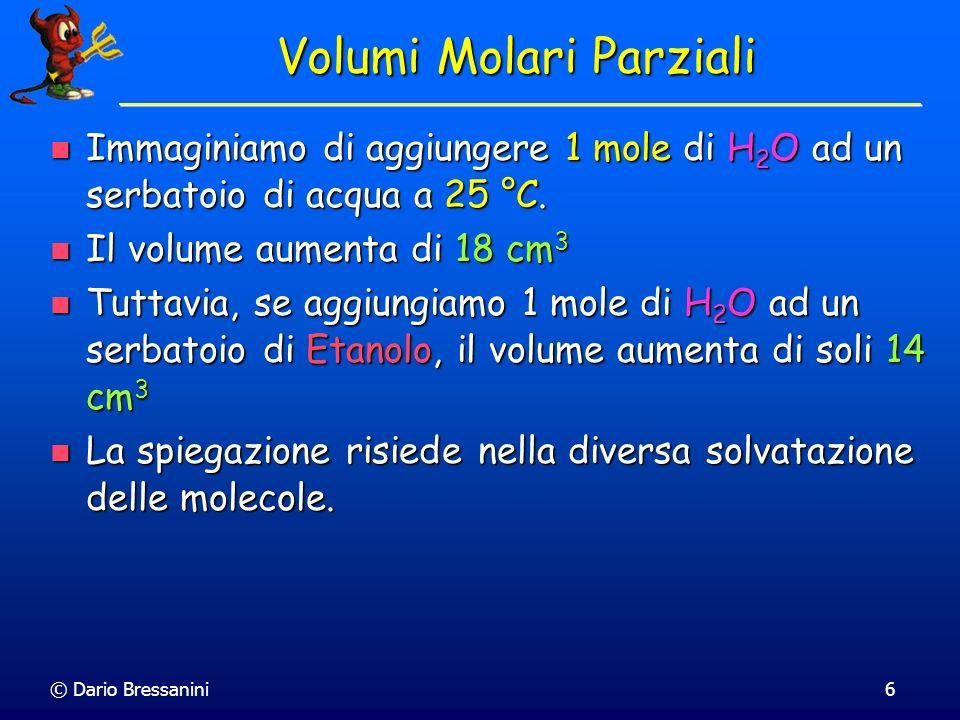 © Dario Bressanini6 Volumi Molari Parziali Immaginiamo di aggiungere 1 mole di H 2 O ad un serbatoio di acqua a 25 °C. Immaginiamo di aggiungere 1 mol
