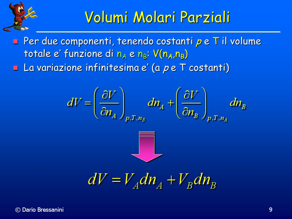 © Dario Bressanini10 Volumi Molari Parziali Consideriamo una miscela di due gas ideali Consideriamo una miscela di due gas ideali V = n A RT/p + n B RT/p V = n A RT/p + n B RT/p V A = RT/p V B = RT/p V A = RT/p V B = RT/p Questa relazione e vera in generale, non solo per dei gas ideali