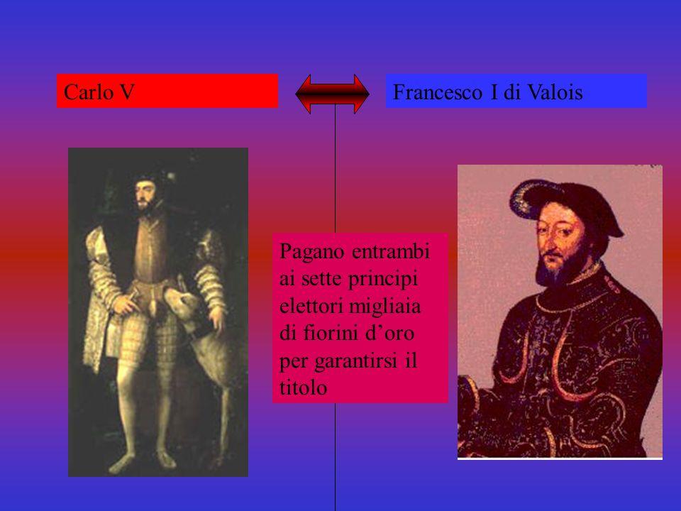Carlo V Francesco I di Valois Aspiravano al titolo di IMPERATORE Limperatore veniva eletto da sette principi tedeschi