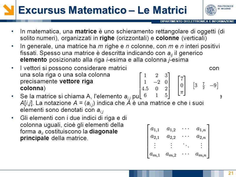 DIPARTIMENTO DI ELETTRONICA E INFORMAZIONE Excursus Matematico – Le Matrici In matematica, una matrice è uno schieramento rettangolare di oggetti (di solito numeri), organizzati in righe (orizzontali) e colonne (verticali) In generale, una matrice ha m righe e n colonne, con m e n interi positivi fissati.
