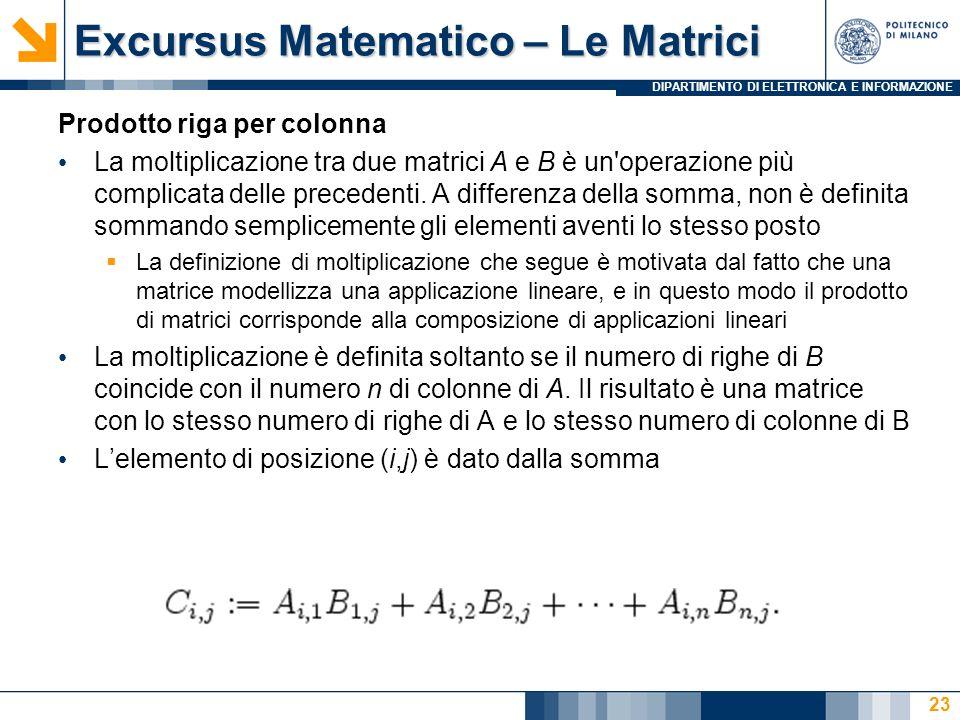 DIPARTIMENTO DI ELETTRONICA E INFORMAZIONE Excursus Matematico – Le Matrici Prodotto riga per colonna La moltiplicazione tra due matrici A e B è un operazione più complicata delle precedenti.