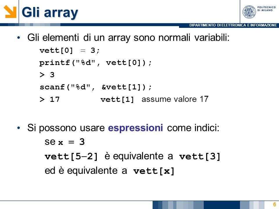 DIPARTIMENTO DI ELETTRONICA E INFORMAZIONE 6 Gli elementi di un array sono normali variabili: vett[0] 3; printf( %d , vett[0]); > 3 scanf( %d , &vett[1]); > 17vett[1] assume valore 17 Si possono usare espressioni come indici: se x 3 vett[5 2] è equivalente a vett[3] ed è equivalente a vett[x] Gli array
