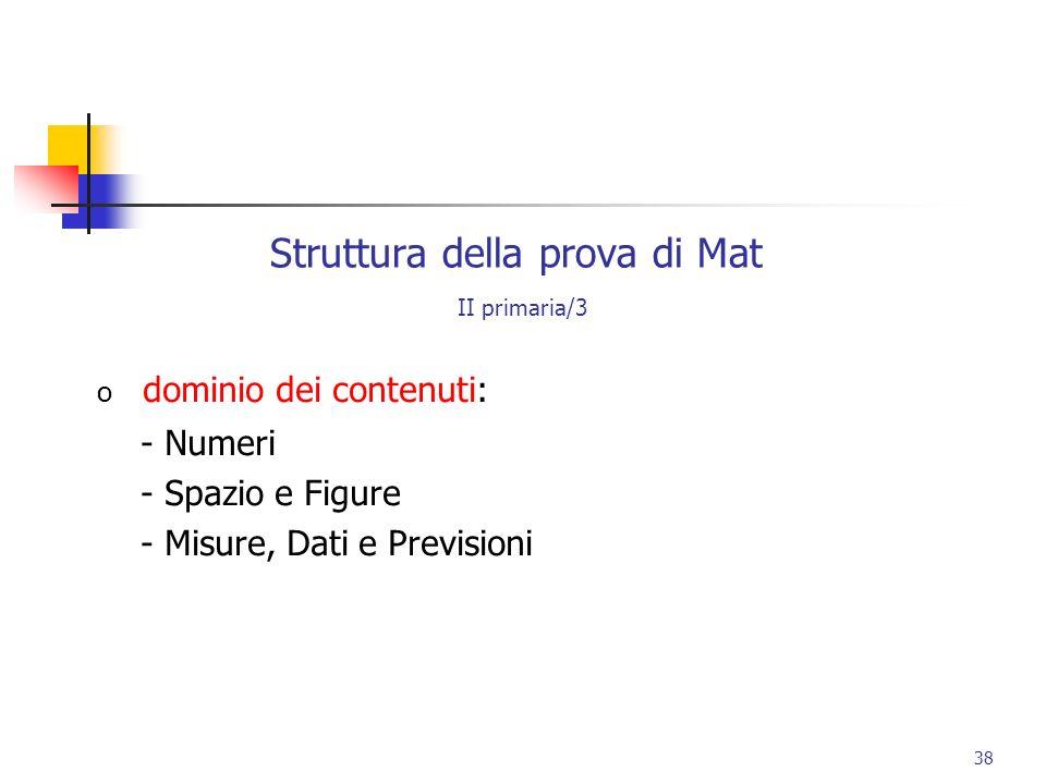 Struttura della prova di Mat II primaria/3 o dominio dei contenuti: - Numeri - Spazio e Figure - Misure, Dati e Previsioni 38