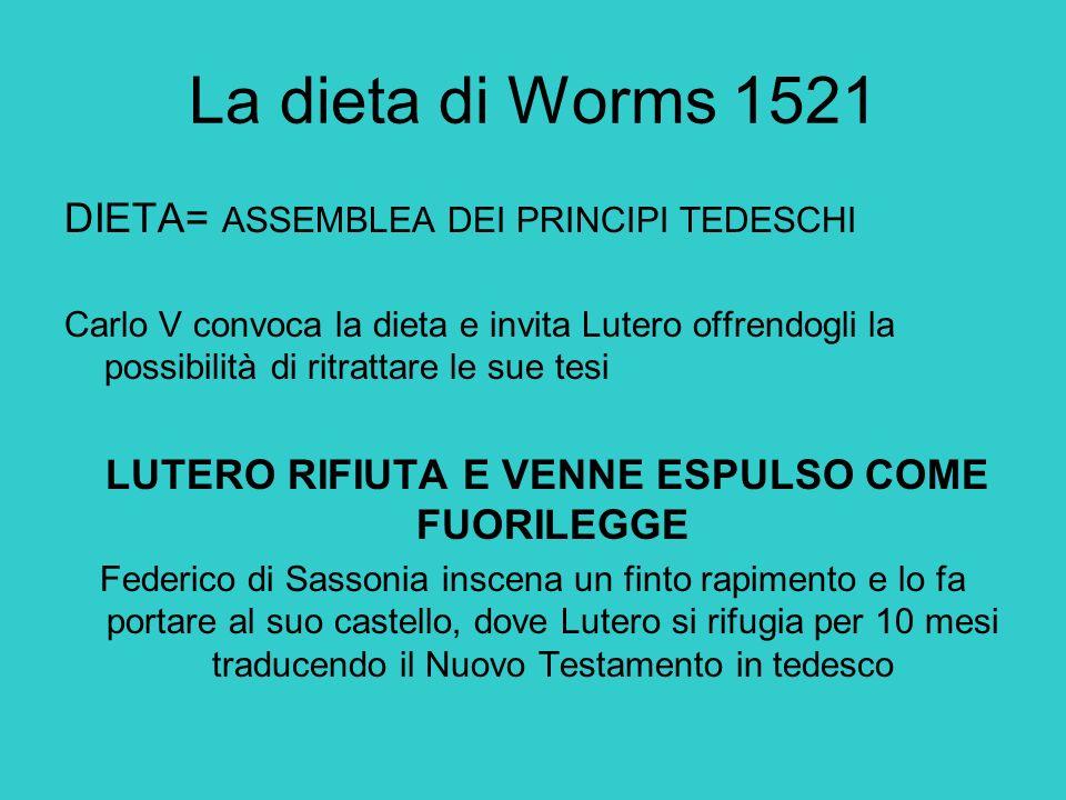 La dieta di Worms 1521 DIETA= ASSEMBLEA DEI PRINCIPI TEDESCHI Carlo V convoca la dieta e invita Lutero offrendogli la possibilità di ritrattare le sue
