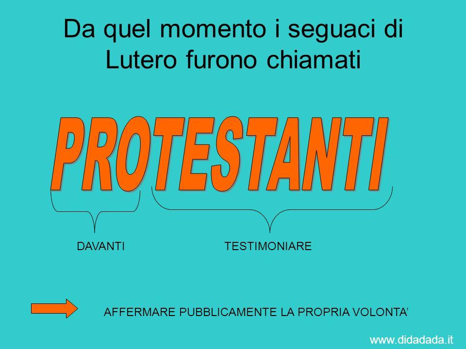Da quel momento i seguaci di Lutero furono chiamati DAVANTITESTIMONIARE AFFERMARE PUBBLICAMENTE LA PROPRIA VOLONTA www.didadada.it