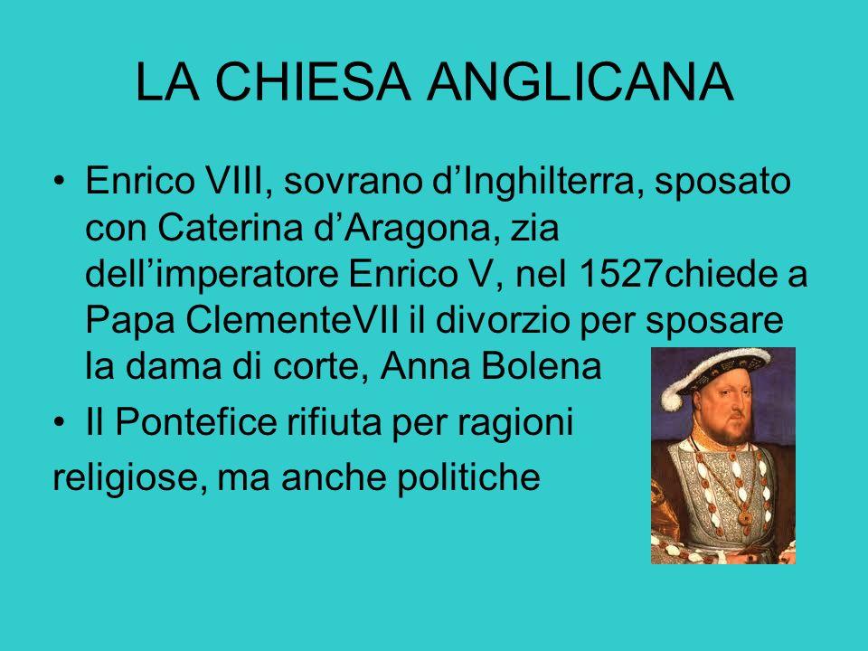 LA CHIESA ANGLICANA Enrico VIII, sovrano dInghilterra, sposato con Caterina dAragona, zia dellimperatore Enrico V, nel 1527chiede a Papa ClementeVII i