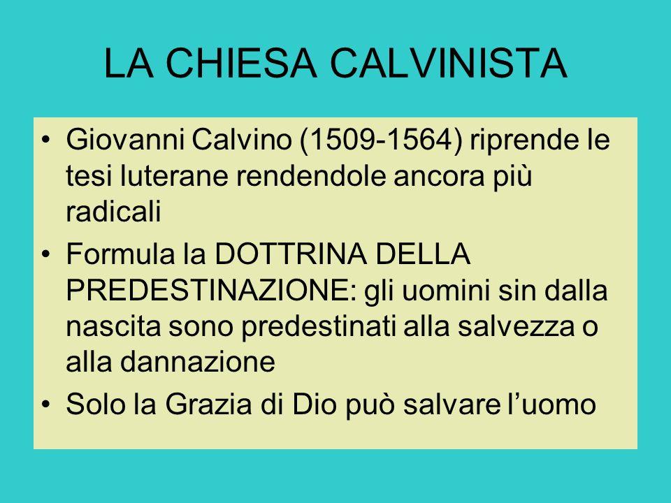 LA CHIESA CALVINISTA Giovanni Calvino (1509-1564) riprende le tesi luterane rendendole ancora più radicali Formula la DOTTRINA DELLA PREDESTINAZIONE: