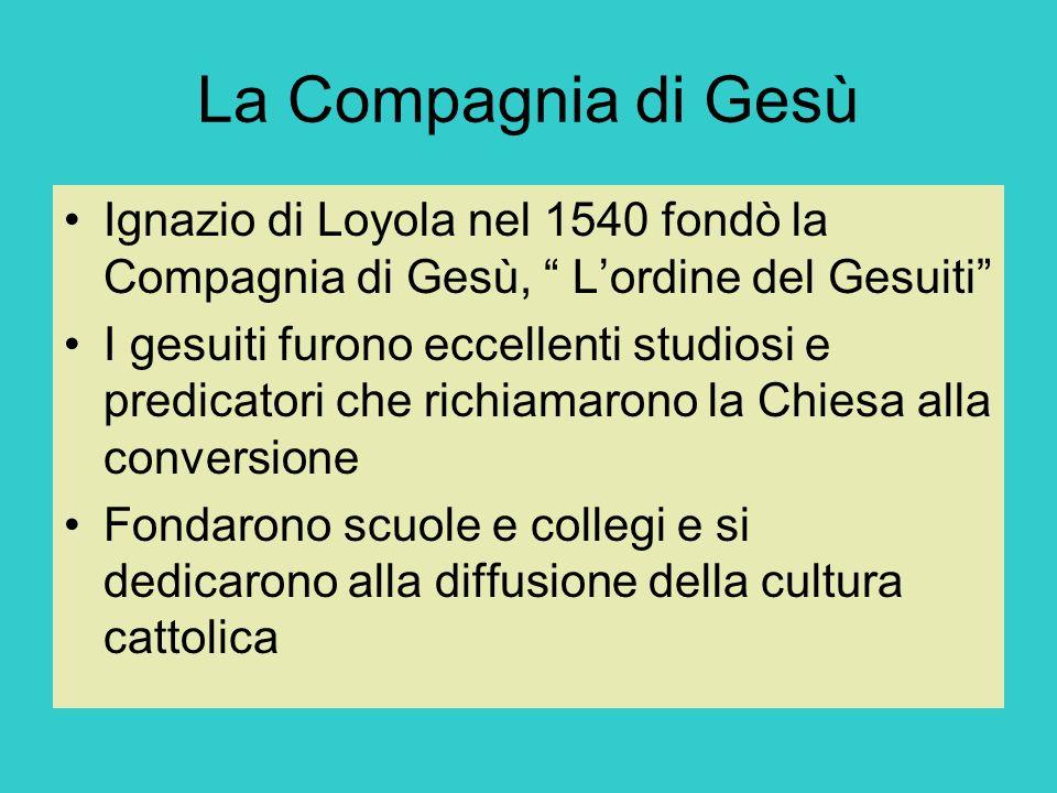 La Compagnia di Gesù Ignazio di Loyola nel 1540 fondò la Compagnia di Gesù, Lordine del Gesuiti I gesuiti furono eccellenti studiosi e predicatori che