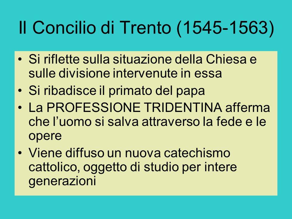 Il Concilio di Trento (1545-1563) Si riflette sulla situazione della Chiesa e sulle divisione intervenute in essa Si ribadisce il primato del papa La