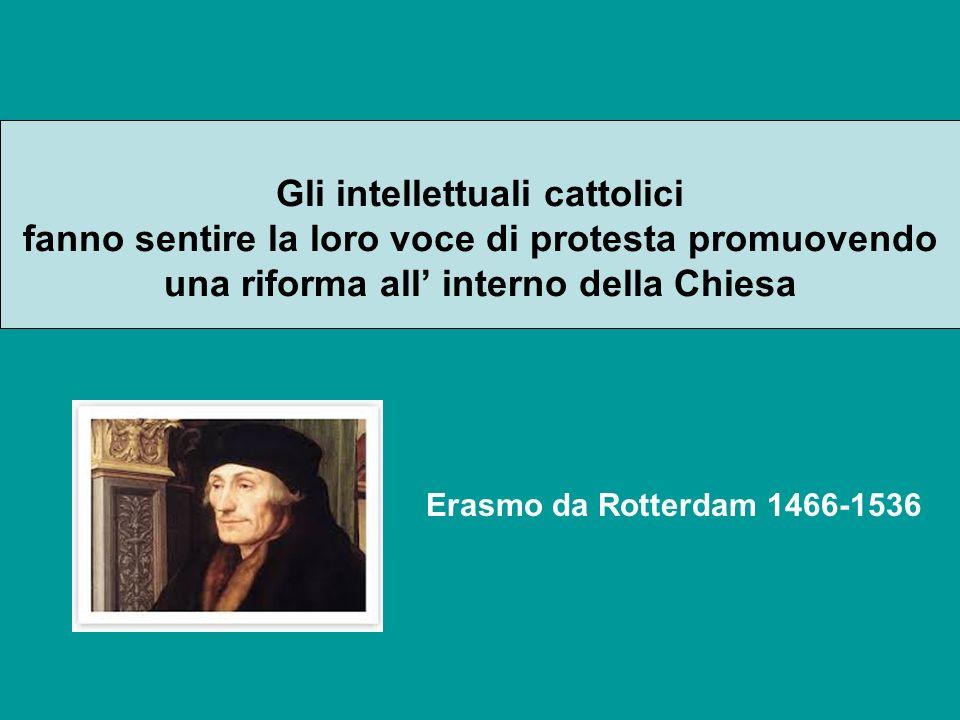 Gli intellettuali cattolici fanno sentire la loro voce di protesta promuovendo una riforma all interno della Chiesa Erasmo da Rotterdam 1466-1536