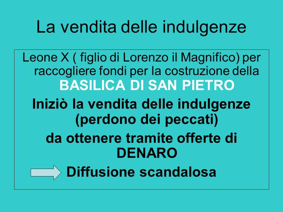 La vendita delle indulgenze Leone X ( figlio di Lorenzo il Magnifico) per raccogliere fondi per la costruzione della BASILICA DI SAN PIETRO Iniziò la