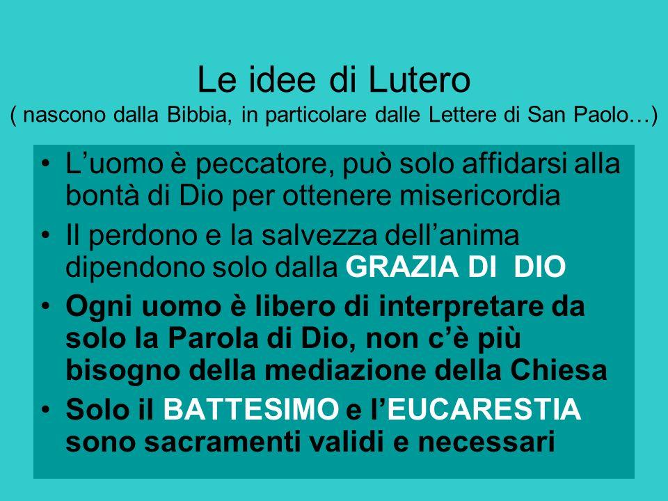 Le idee di Lutero ( nascono dalla Bibbia, in particolare dalle Lettere di San Paolo…) Luomo è peccatore, può solo affidarsi alla bontà di Dio per otte