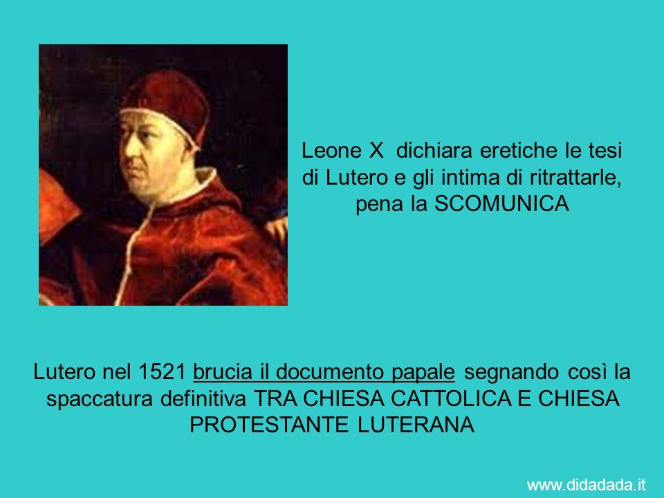 Leone X dichiara eretiche le tesi di Lutero e gli intima di ritrattarle, pena la SCOMUNICA Lutero nel 1521 brucia il documento papale segnando così la