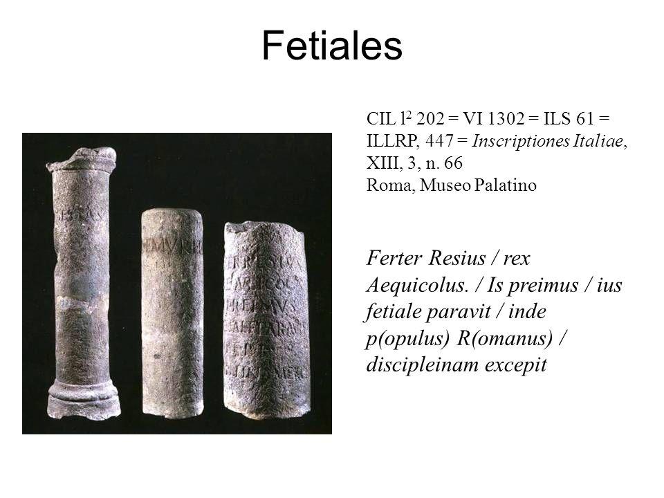 Fetiales CIL l 2 202 = VI 1302 = ILS 61 = ILLRP, 447 = Inscriptiones Italiae, XIII, 3, n. 66 Roma, Museo Palatino Ferter Resius / rex Aequicolus. / Is