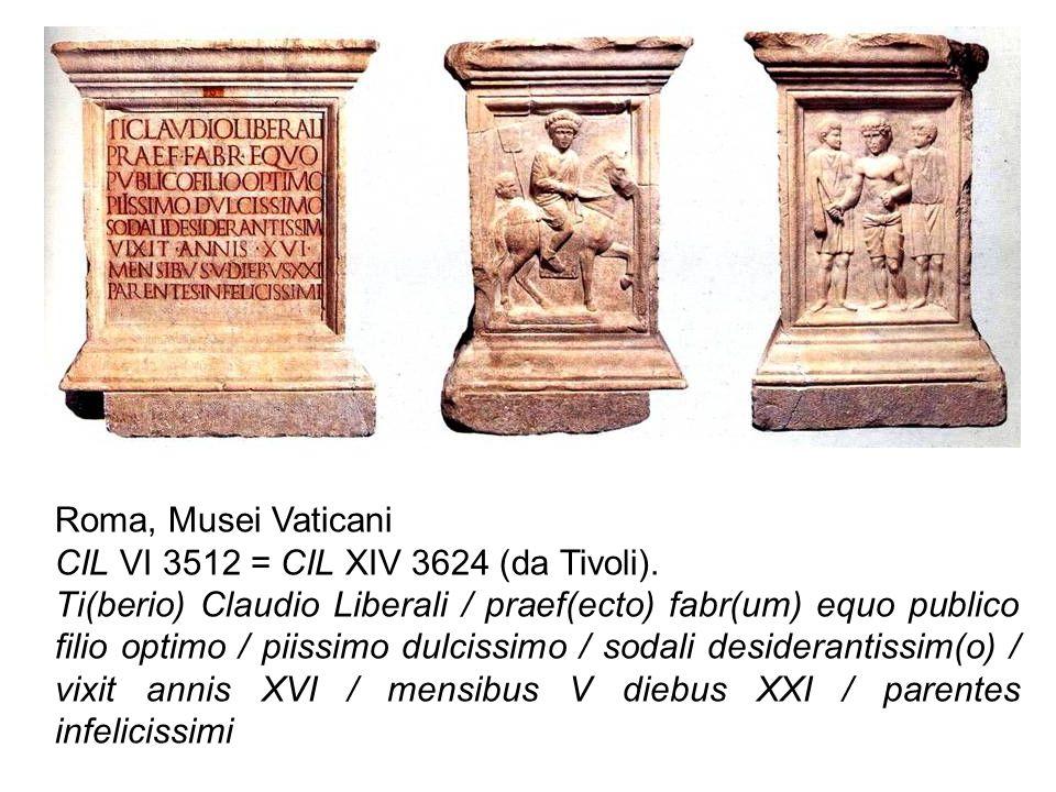 Roma, Musei Vaticani CIL VI 3512 = CIL XIV 3624 (da Tivoli). Ti(berio) Claudio Liberali / praef(ecto) fabr(um) equo publico filio optimo / piissimo du