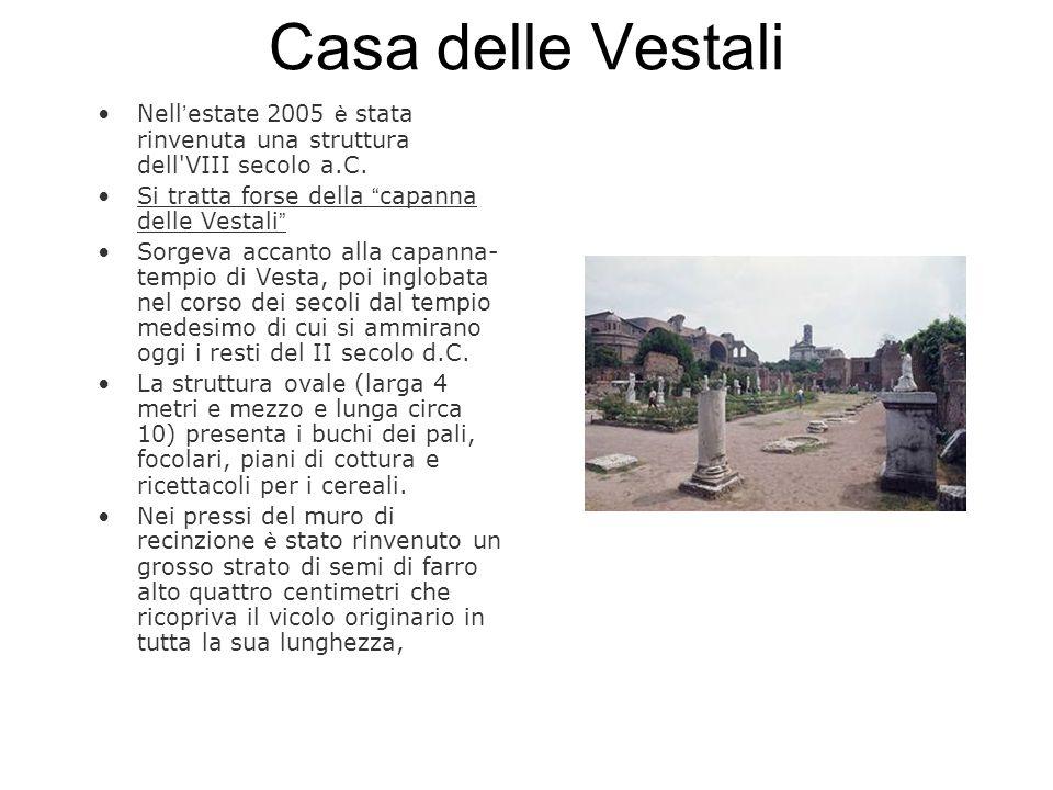 Casa delle Vestali Nell estate 2005 è stata rinvenuta una struttura dell'VIII secolo a.C. Si tratta forse della capanna delle Vestali Sorgeva accanto