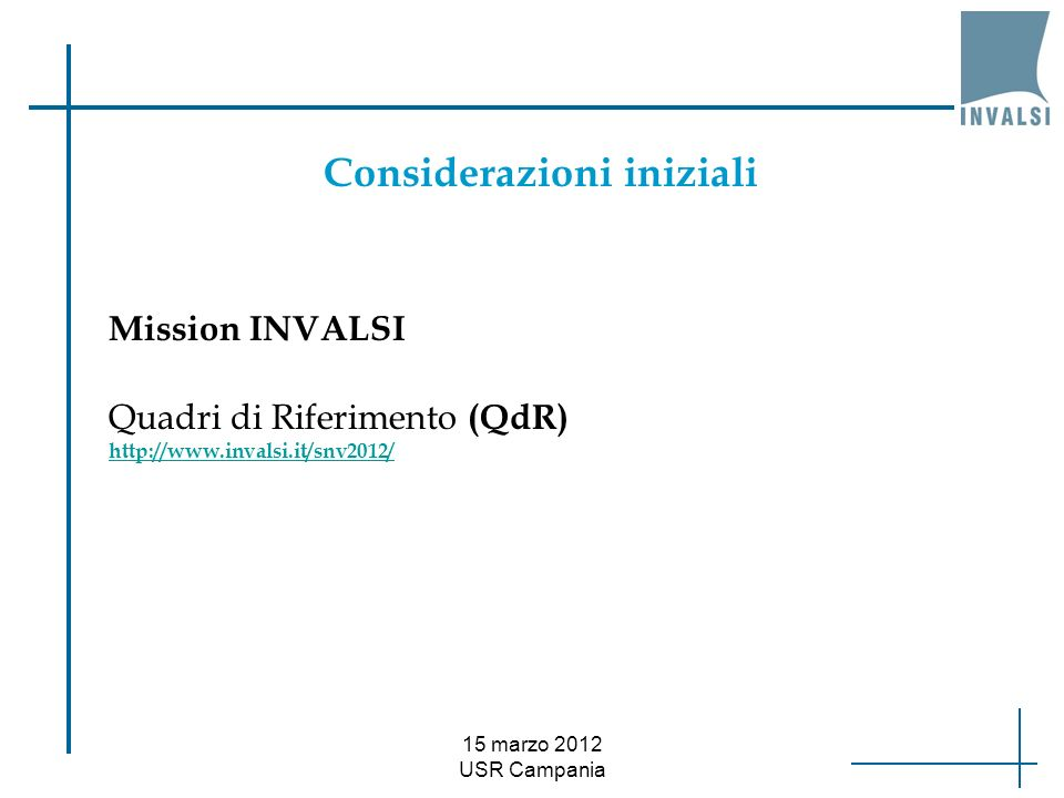 15 marzo 2012 USR Campania Dove trovare i quadri di riferimento Quadri di riferimento INVALSI (aggiornamento il 28.02.2011): QdR ITALIANO: http://www.invalsi.it/snv1011/documenti/Qdr_Italiano.pdf http://www.invalsi.it/snv1011/documenti/Qdr_Italiano.pdf QdR MATEMATICA: http://www.invalsi.it/snv1011/documenti/Qdr_Matematica.pdf http://www.invalsi.it/snv1011/documenti/Qdr_Matematica.pdf QdR QUESTIONARI STUDENTE: http://www.invalsi.it/snv1011/documenti/Qdr_Questionari.pdf http://www.invalsi.it/snv1011/documenti/Qdr_Questionari.pdf Quadri di riferimento IEA-TIMSS: http://www.invalsi.it/ric-int/timss2007/quadri.php Quadri di riferimento PISA: http://www.invalsi.it/ric- int/Pisa2006/sito/docs/Quadro_riferimento_PISA2006.pdf http://www.invalsi.it/ric- int/Pisa2006/sito/docs/Quadro_riferimento_PISA2006.pdf