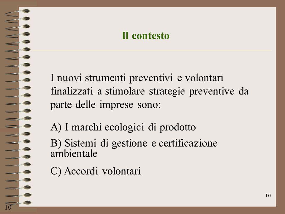 10 Il contesto I nuovi strumenti preventivi e volontari finalizzati a stimolare strategie preventive da parte delle imprese sono: A) I marchi ecologic
