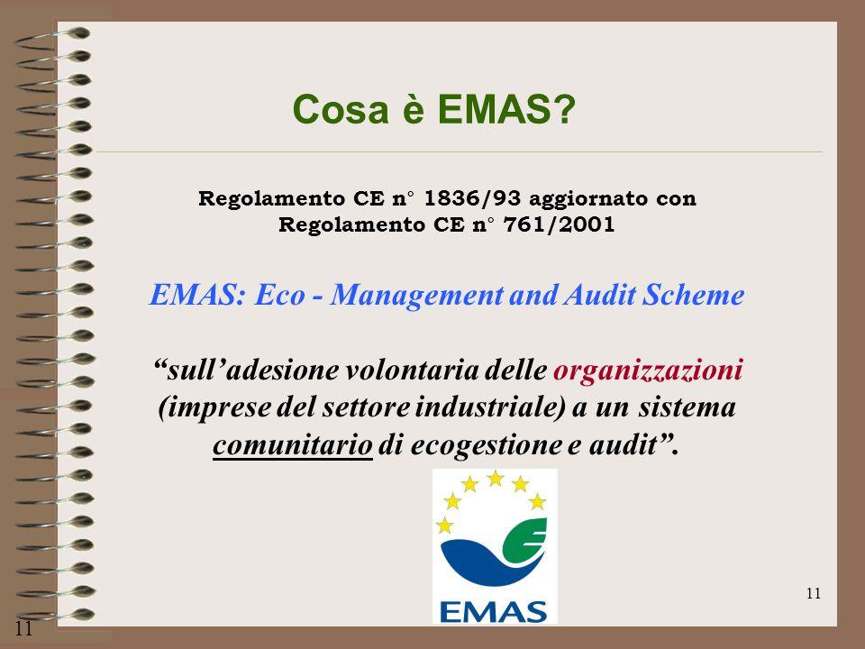 11 Cosa è EMAS? Regolamento CE n° 1836/93 aggiornato con Regolamento CE n° 761/2001 EMAS: Eco - Management and Audit Scheme sulladesione volontaria de