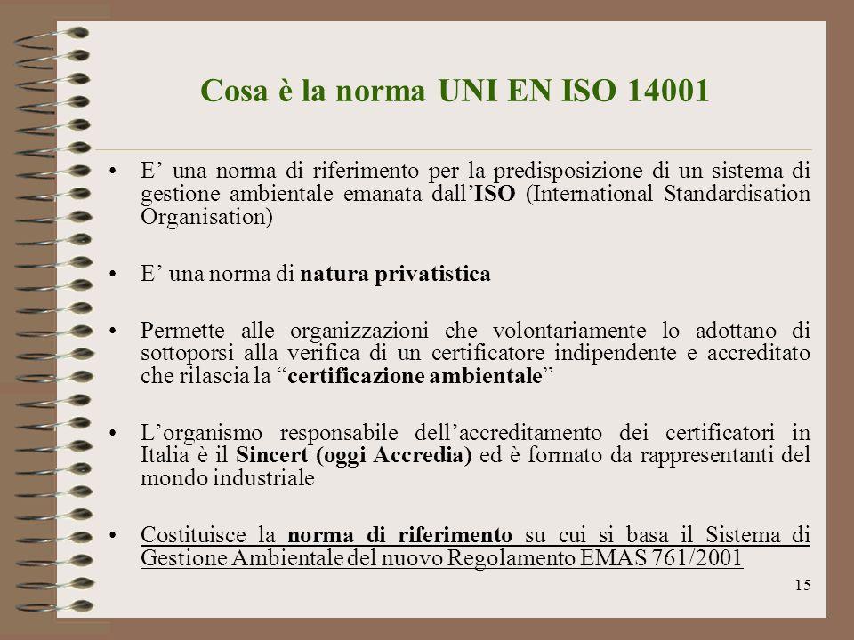 15 Cosa è la norma UNI EN ISO 14001 E una norma di riferimento per la predisposizione di un sistema di gestione ambientale emanata dallISO (Internatio