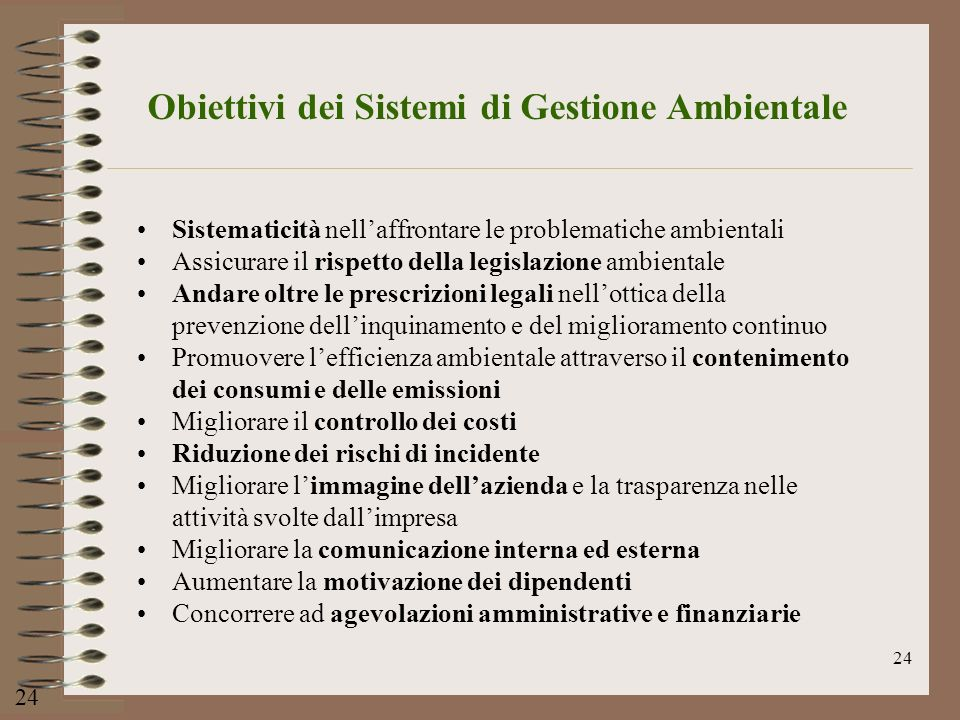 24 Obiettivi dei Sistemi di Gestione Ambientale 24 Sistematicità nellaffrontare le problematiche ambientali Assicurare il rispetto della legislazione