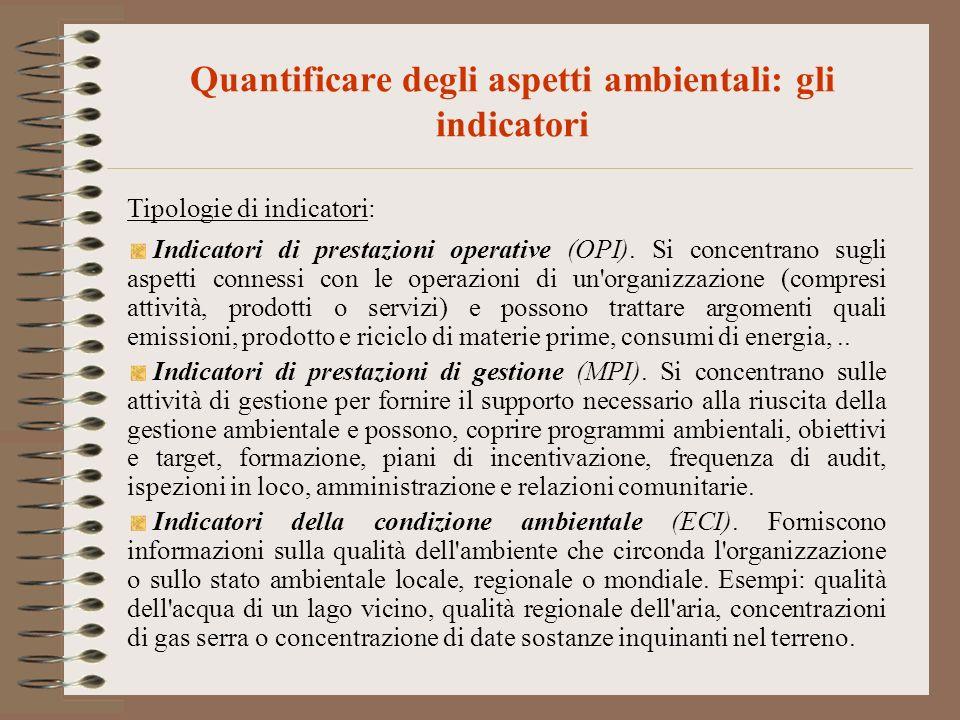 Quantificare degli aspetti ambientali: gli indicatori Tipologie di indicatori: Indicatori di prestazioni operative (OPI). Si concentrano sugli aspetti