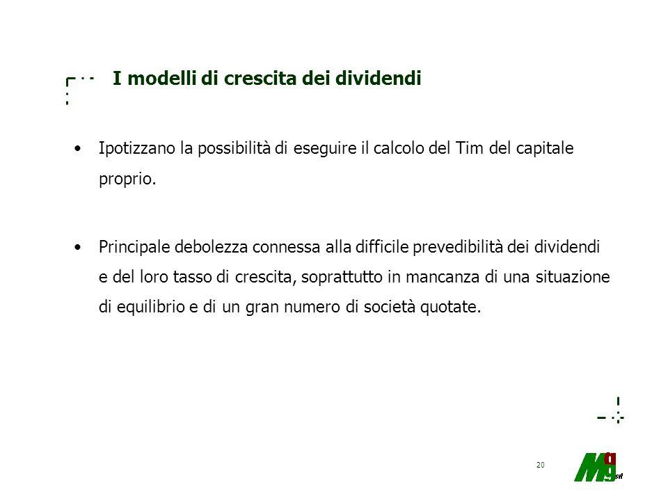 20 I modelli di crescita dei dividendi Ipotizzano la possibilità di eseguire il calcolo del Tim del capitale proprio. Principale debolezza connessa al