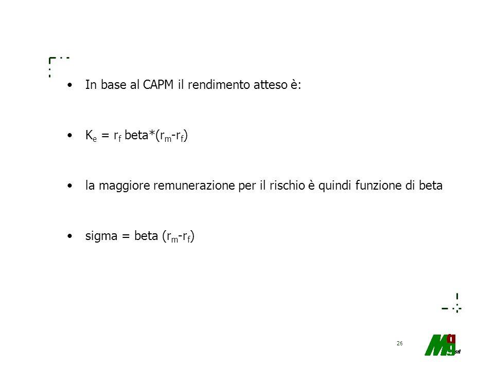 26 In base al CAPM il rendimento atteso è: K e = r f beta*(r m -r f ) la maggiore remunerazione per il rischio è quindi funzione di beta sigma = beta