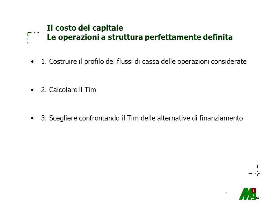 7 Il costo del capitale Le operazioni a struttura perfettamente definita 1. Costruire il profilo dei flussi di cassa delle operazioni considerate 2. C