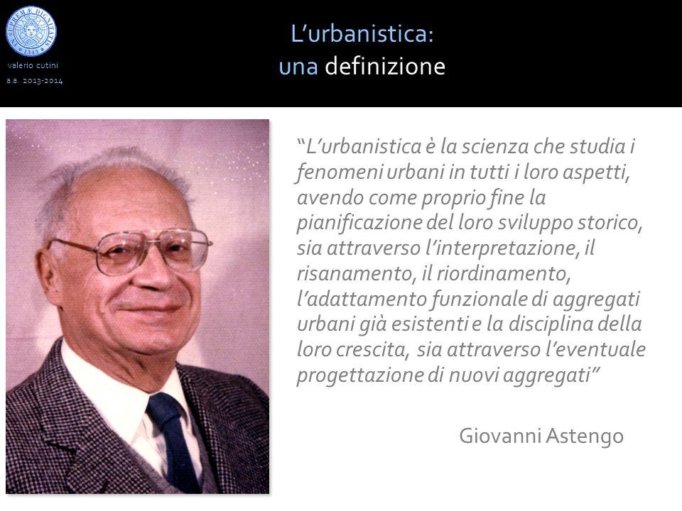 valerio cutini a.a. 2013-2014 Lurbanistica: una definizione Lurbanistica è la scienza che studia i fenomeni urbani in tutti i loro aspetti, avendo com