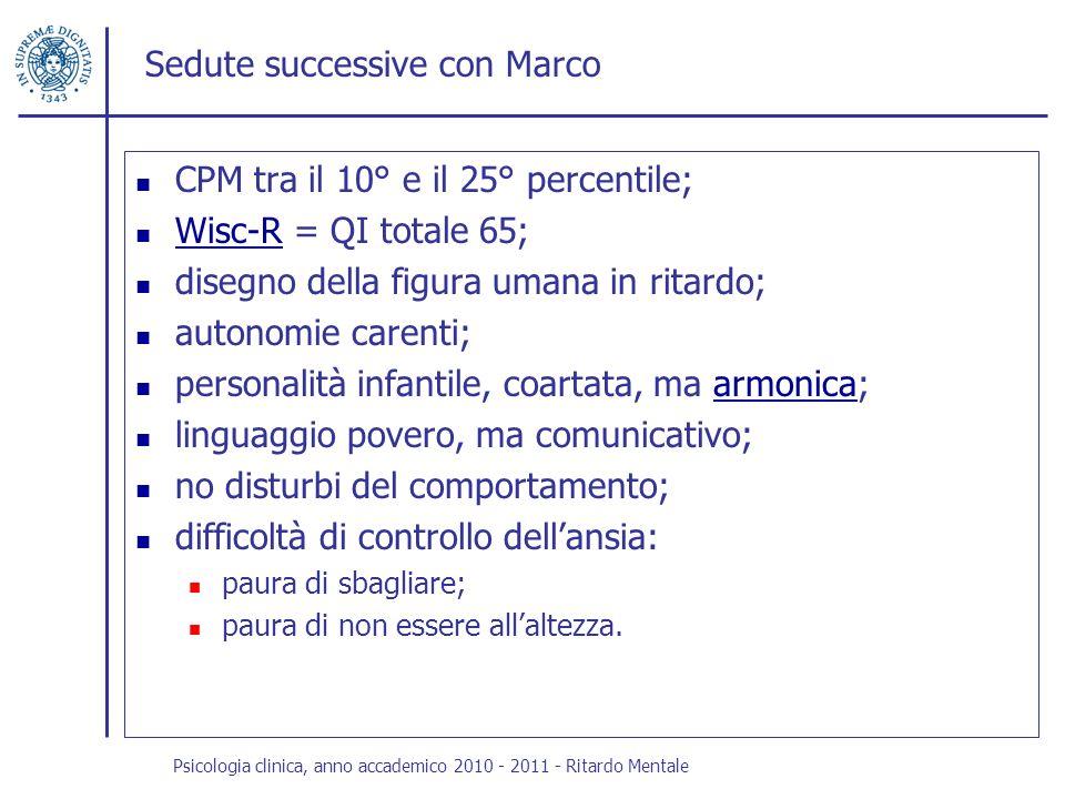 Sedute successive con Marco CPM tra il 10° e il 25° percentile; Wisc-R = QI totale 65; Wisc-R disegno della figura umana in ritardo; autonomie carenti