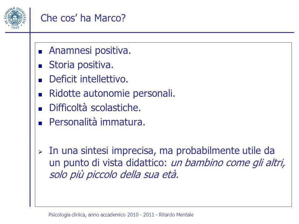 Che cos ha Marco? Anamnesi positiva. Storia positiva. Deficit intellettivo. Ridotte autonomie personali. Difficoltà scolastiche. Personalità immatura.