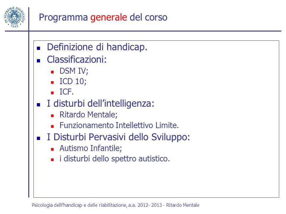 Programma generale del corso Definizione di handicap. Classificazioni: DSM IV; ICD 10; ICF. I disturbi dellintelligenza: Ritardo Mentale; Funzionament