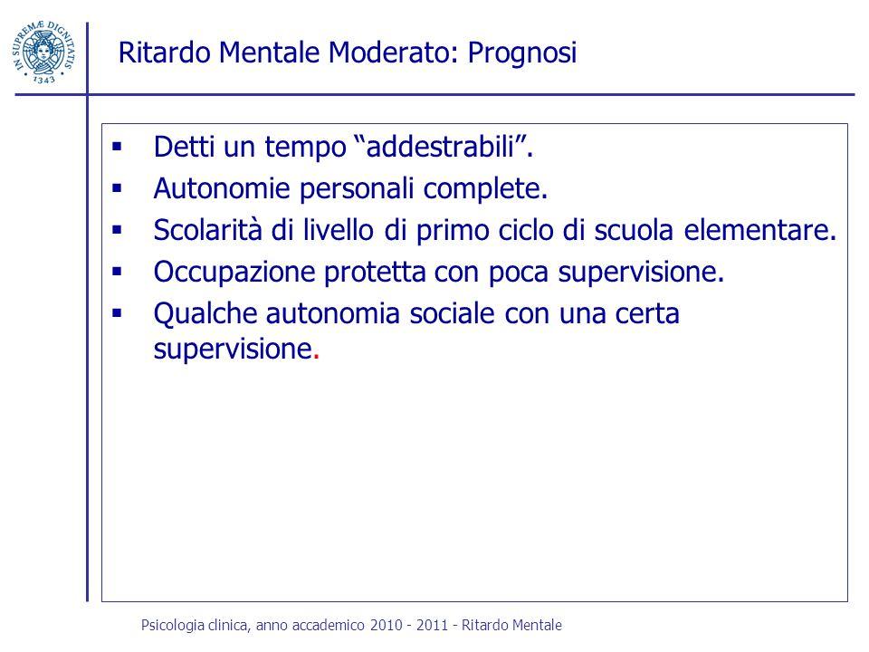 Ritardo Mentale Moderato: Prognosi Detti un tempo addestrabili. Autonomie personali complete. Scolarità di livello di primo ciclo di scuola elementare