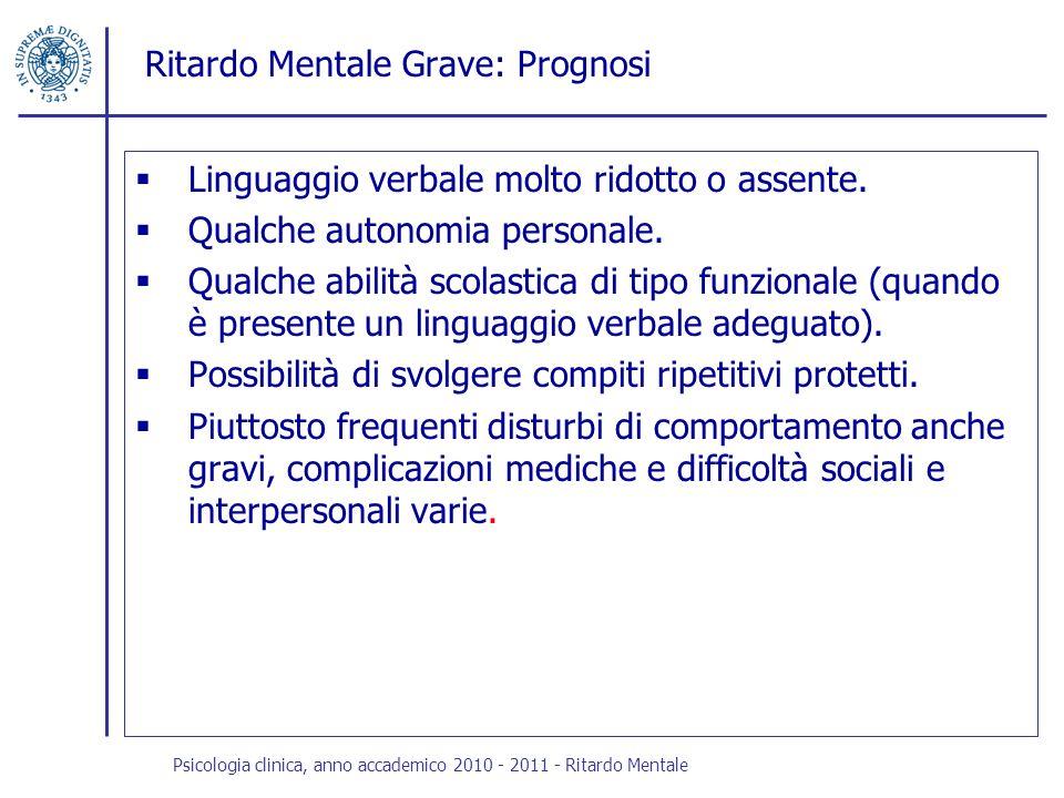 Ritardo Mentale Grave: Prognosi Linguaggio verbale molto ridotto o assente. Qualche autonomia personale. Qualche abilità scolastica di tipo funzionale