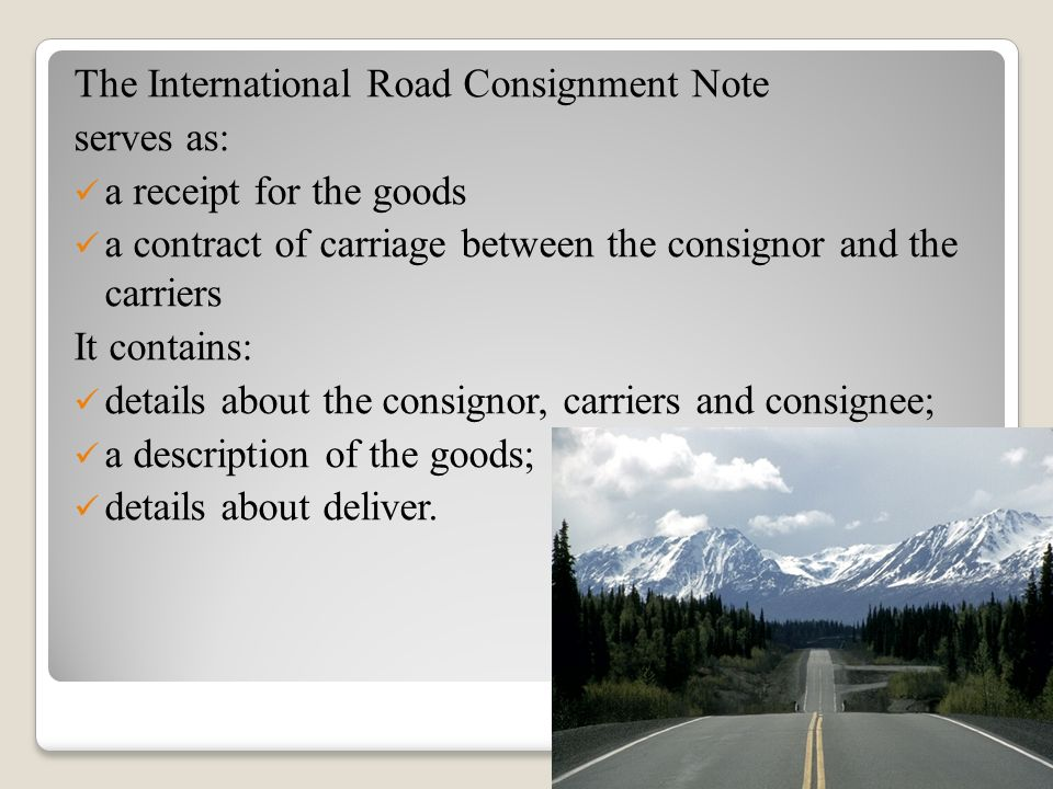 The International Road Consignment Note serves as: a receipt for the goods a contract of carriage between the consignor and the carriers It contains:
