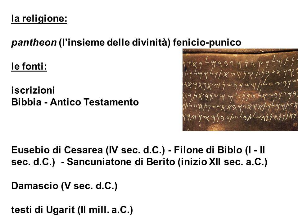 la religione: pantheon (l'insieme delle divinità) fenicio-punico le fonti: iscrizioni Bibbia - Antico Testamento Eusebio di Cesarea (IV sec. d.C.) - F