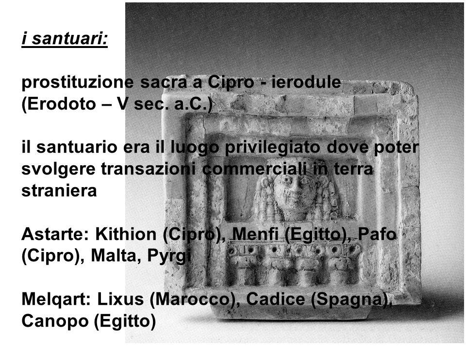 i santuari: prostituzione sacra a Cipro - ierodule (Erodoto – V sec. a.C.) il santuario era il luogo privilegiato dove poter svolgere transazioni comm