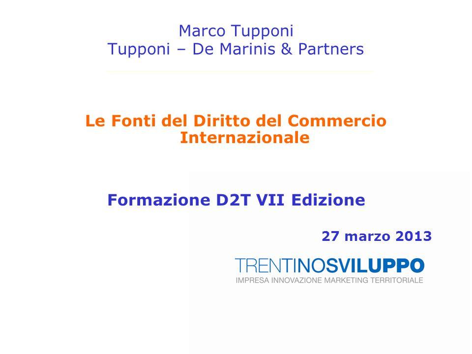 Marco Tupponi Tupponi – De Marinis & Partners Le Fonti del Diritto del Commercio Internazionale Formazione D2T VII Edizione 27 marzo 2013